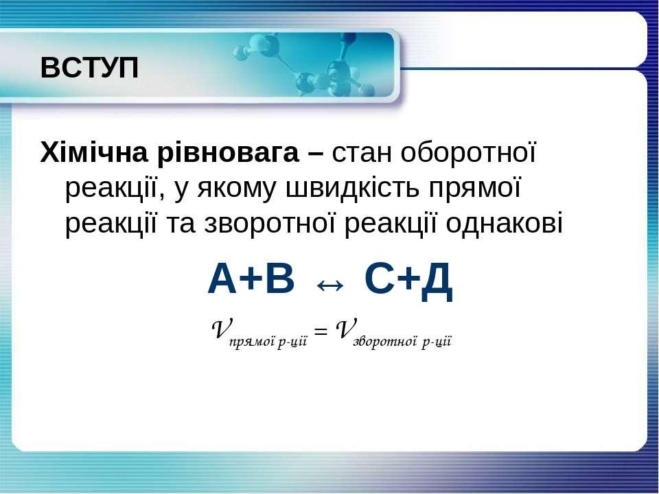 ВСТУП Хімічна рівновага – стан оборотної реакції, у якому швидкість прямої ре...