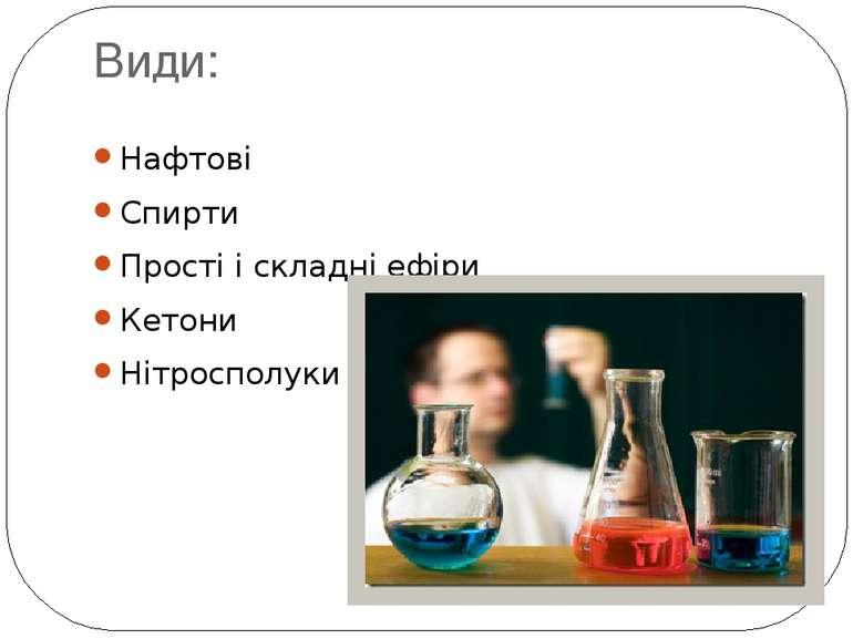Види: Нафтові Спирти Прості і складніефіри Кетони Нітросполуки