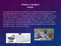 Фізика в професії лікаря У діагностиці захворювань широко застосовуються рент...