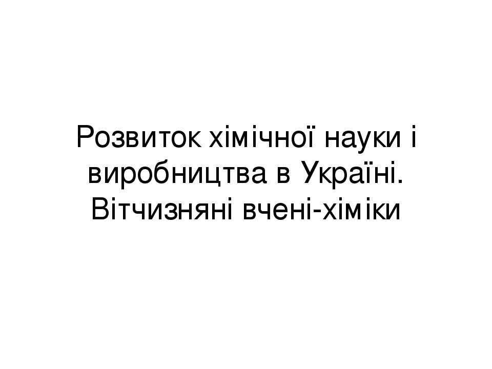 Розвиток хімічної науки і виробництва в Україні. Вітчизняні вчені-хіміки
