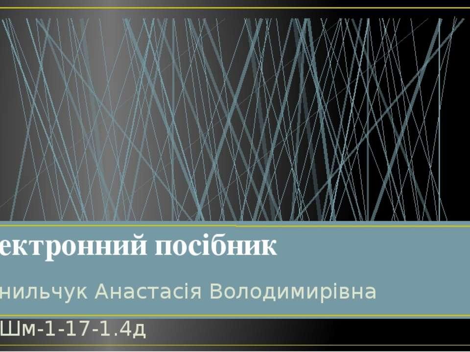 Данильчук Анастасія Володимирівна ПВШм-1-17-1.4д Електронний посібник