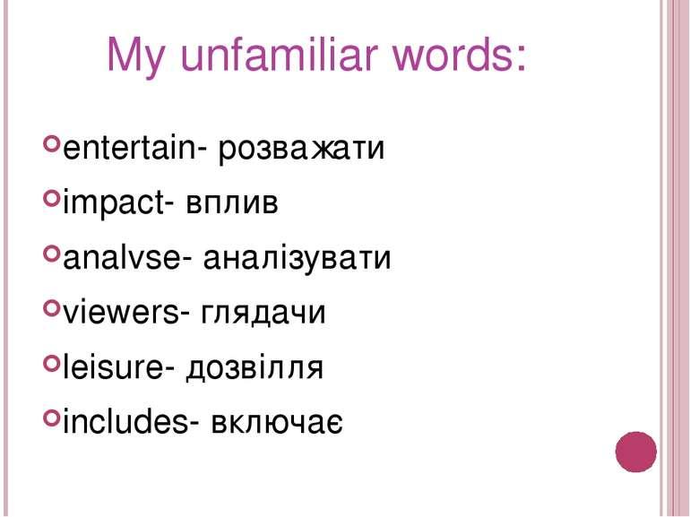 My unfamiliar words: entertain- розважати impact- вплив analvse- аналізувати ...