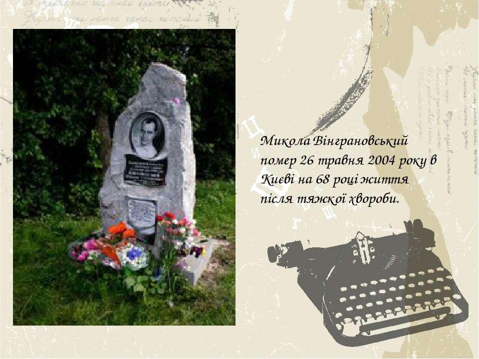 Микола Вінграновський помер 26 травня 2004 року в Києві на 68 році життя післ...