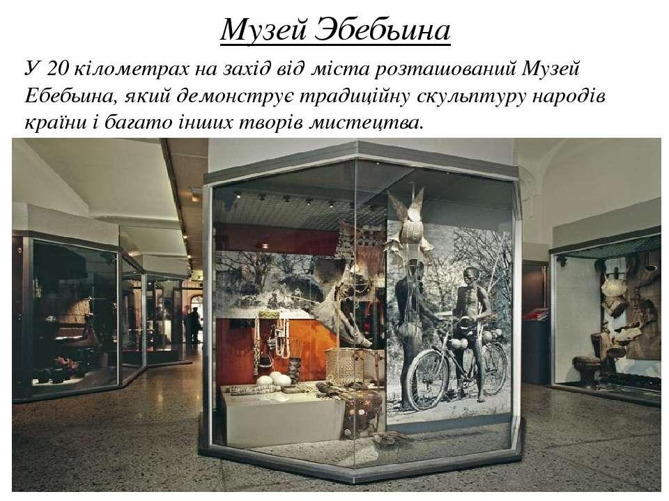 Музей Эбебьина У 20 кілометрах на захід від міста розташований Музей Ебебьина...