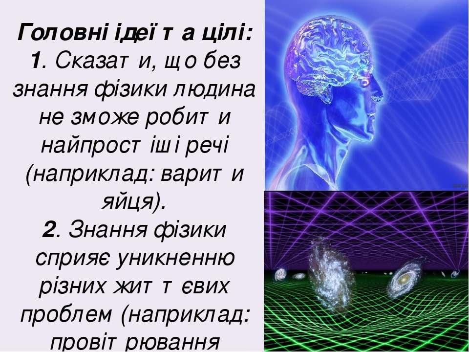 Головні ідеї та цілі: 1. Сказати, що без знання фізики людина не зможе робити...