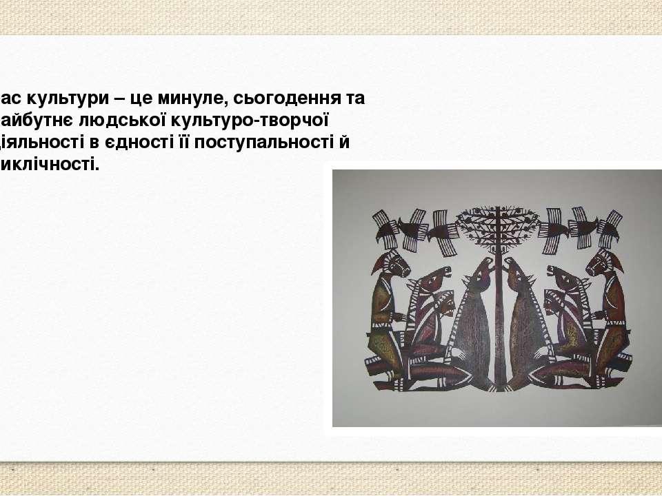 Час культури – це минуле, сьогодення та майбутнє людської культуро-творчої ді...