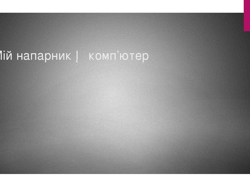 Мій напарник ─ комп'ютер