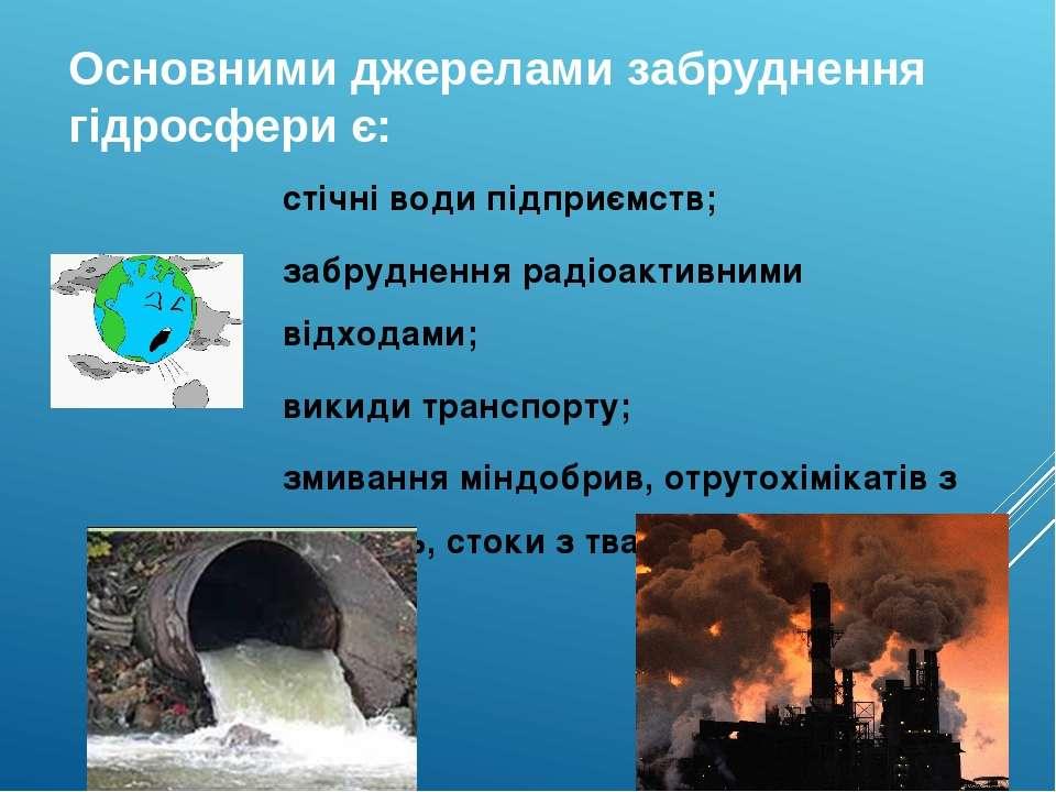 Основними джерелами забруднення гідросфери є: стічні води підприємств; забруд...