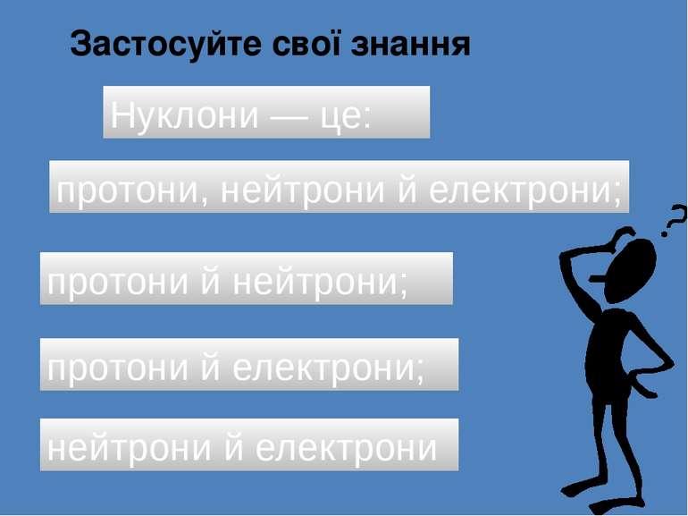 Застосуйте свої знання Нуклони — це: протони, нейтрони й електрони; протони й...