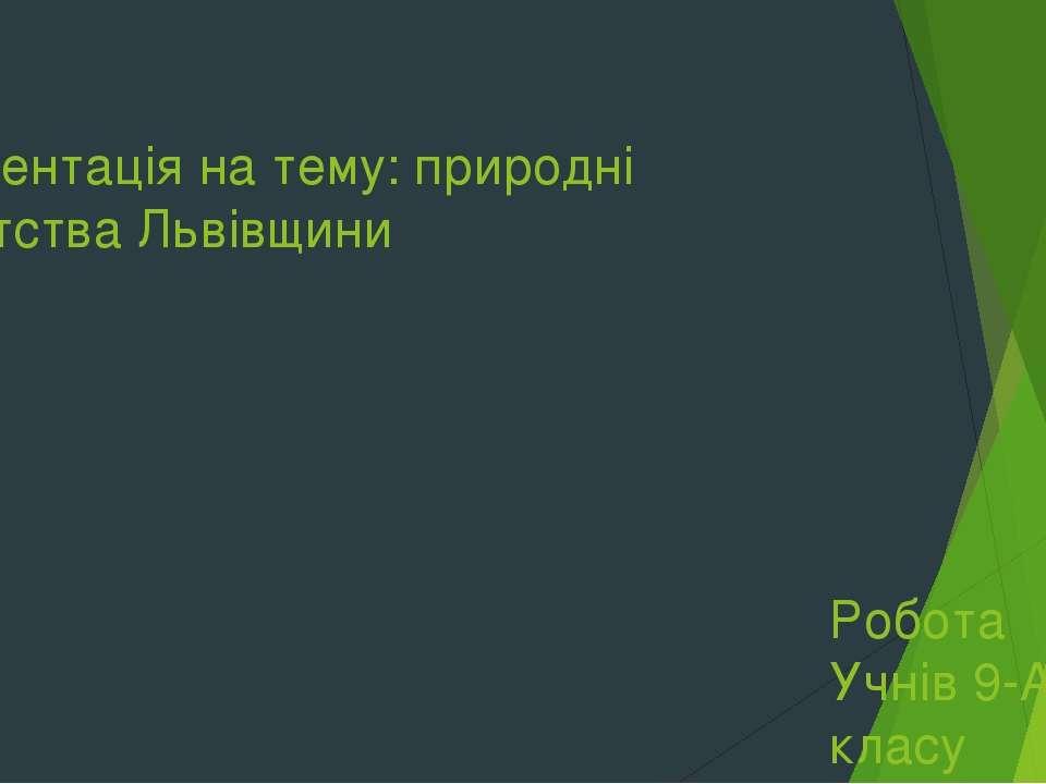 Презентація на тему: природні багатства Львівщини Робота Учнів 9-А класу Куши...