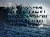 Tsunami - long waves generated by the powerful influence of the whole mass of...