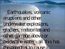 Earthquakes, volcanic eruptions and other underwater explosions, glaciers, me...