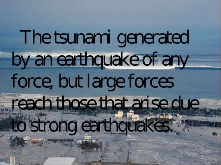 The tsunami generated by an earthquake of any force, but large forces reach t...