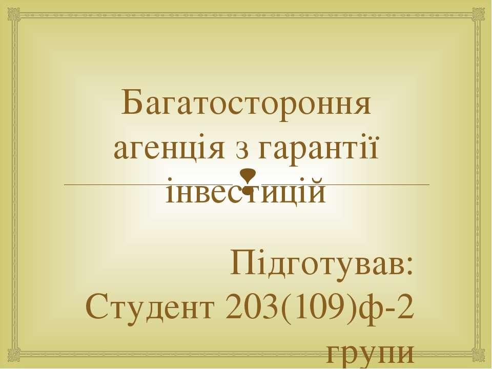 Багатостороння агенція з гарантії інвестицій Підготував: Студент 203(109)ф-2 ...