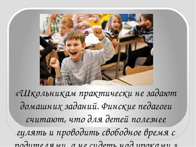 «Школьникам практически не задают домашних заданий. Финские педагоги считают,...