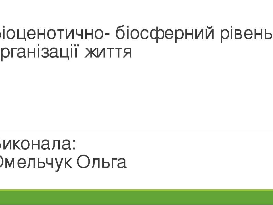 Біоценотично- біосферний рівень організації життя Виконала: Омельчук Ольга
