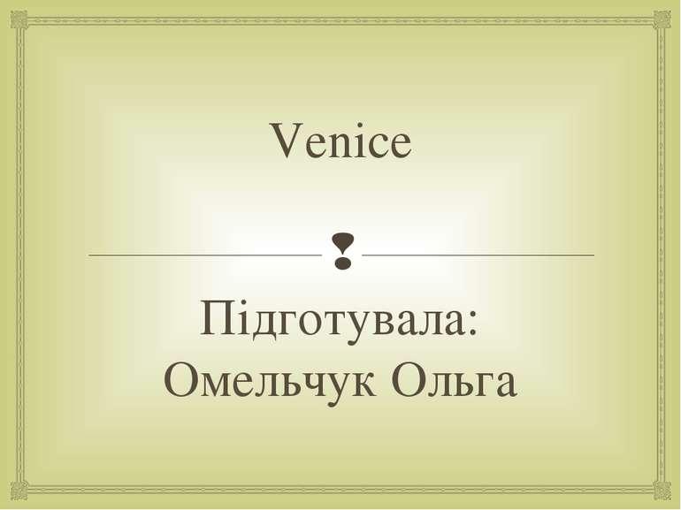 Venice Підготувала: Омельчук Ольга