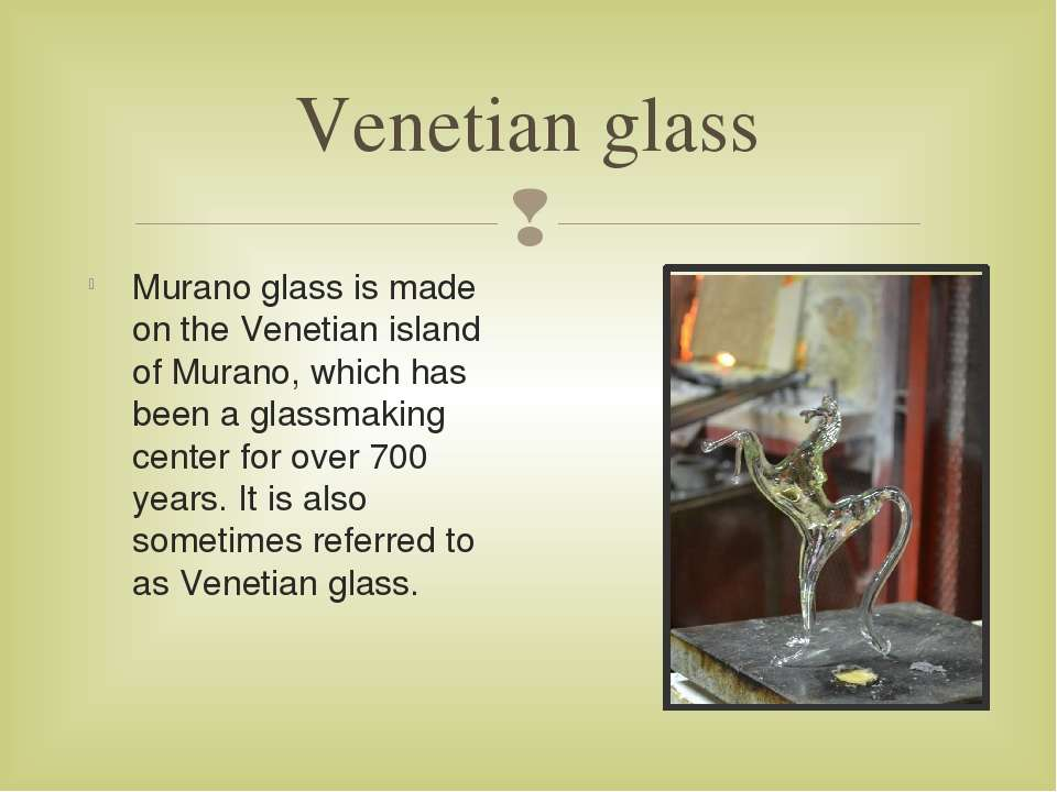 Venetian glass Murano glass is made on the Venetian island of Murano, which h...