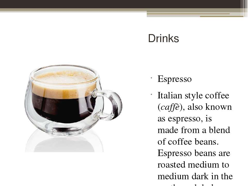 Drinks Espresso Italian style coffee (caffè), also known as espresso, is made...