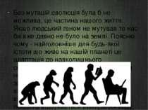 Без мутацій еволюція була б не можлива, це частина нашого життя. Якщо людськи...