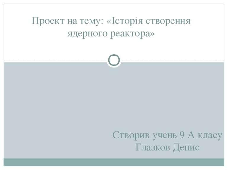 Створив учень 9 А класу Глазков Денис Проект на тему: «Історія створення ядер...