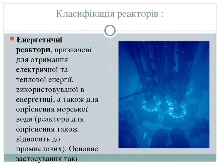 Класифікація реакторів : Енергетичні реактори, призначені для отримання елект...