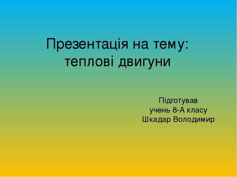 Презентація на тему: теплові двигуни Підготував учень 8-А класу Шкадар Володимир