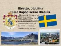 Швеція, офіційна назваКоролівство Швеція — країна у ПівнічнійЄвропі, у схі...