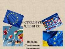 КРАЇНИ-СУСІДИ УКРАЇНИ ЧЛЕНИ ЄС Польща Словаччина Угорщина Румунія Болгарія