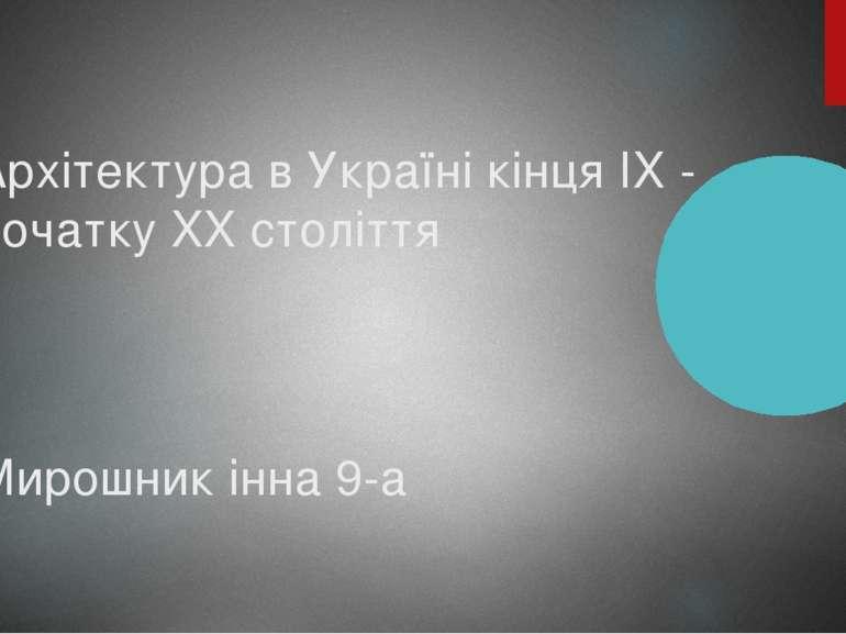 Архітектура в Україні кінця IX - початку XX століття Мирошник інна 9-а