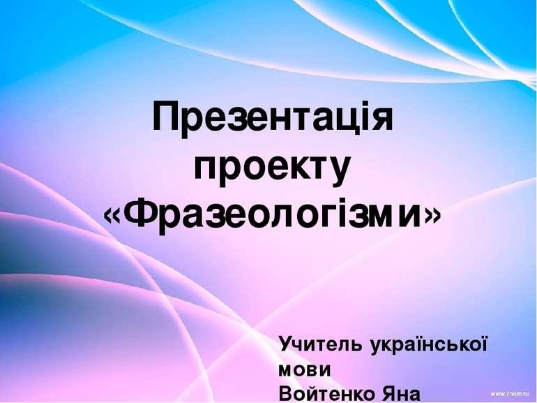 Презентація проекту «Фразеологізми» Учитель української мови Войтенко Яна Вад...