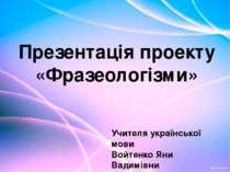 Презентація проекту «Фразеологізми» Учителя української мови Войтенко Яни Вад...