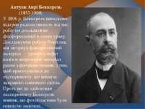 Антуан Анрі Беккерель (1852-1908) У 1896 р. Беккерель випадково відкрив радіо...
