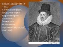 Вільям Гільберт (1544 – 1603) Англійський фізик. Побудував перші теорії елект...