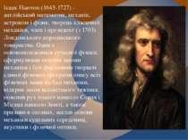 Ісаак Ньютон (1643-1727) - англійський математик, механік, астроном і фізик, ...