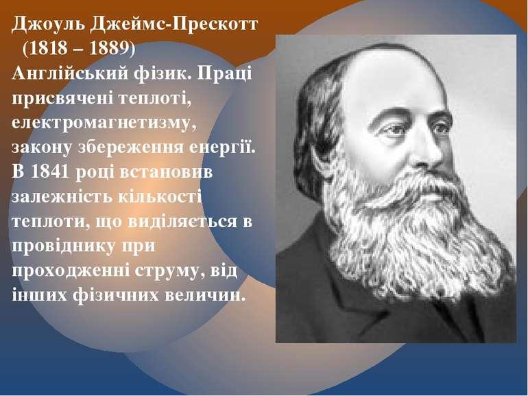 Джоуль Джеймс-Прескотт (1818 – 1889) Англійський фізик. Праці присвячені тепл...