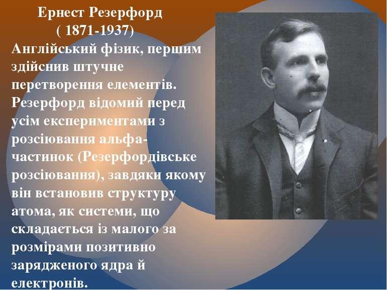 Ернест Резерфорд ( 1871-1937) Англійський фізик, першим здійснив штучне перет...