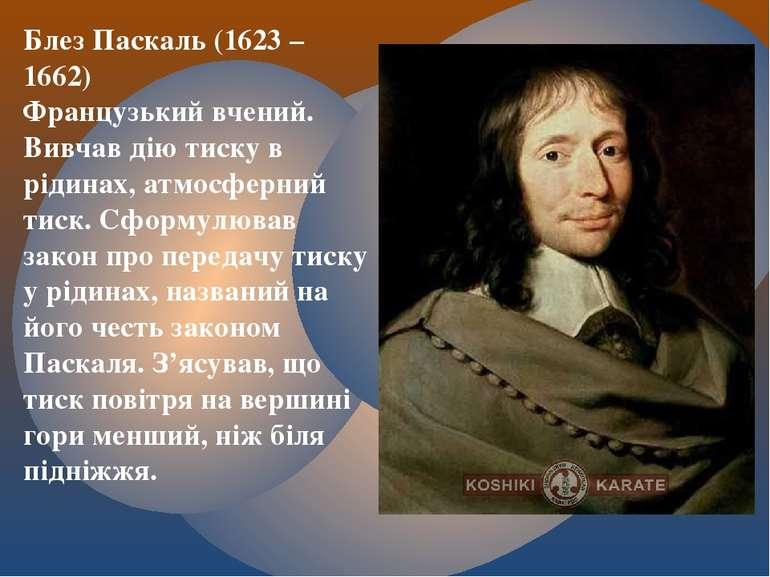 Блез Паскаль (1623 – 1662) Французький вчений. Вивчав дію тиску в рідинах, ат...