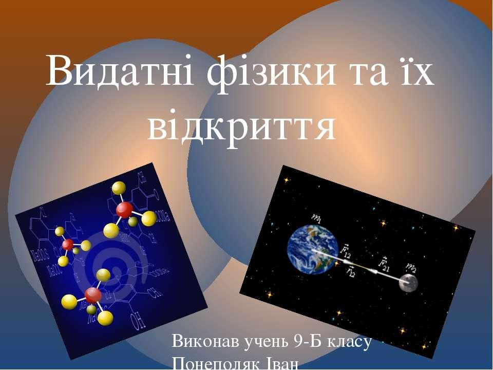 Видатні фізики та їх відкриття Виконав учень 9-Б класу Понеполяк Іван