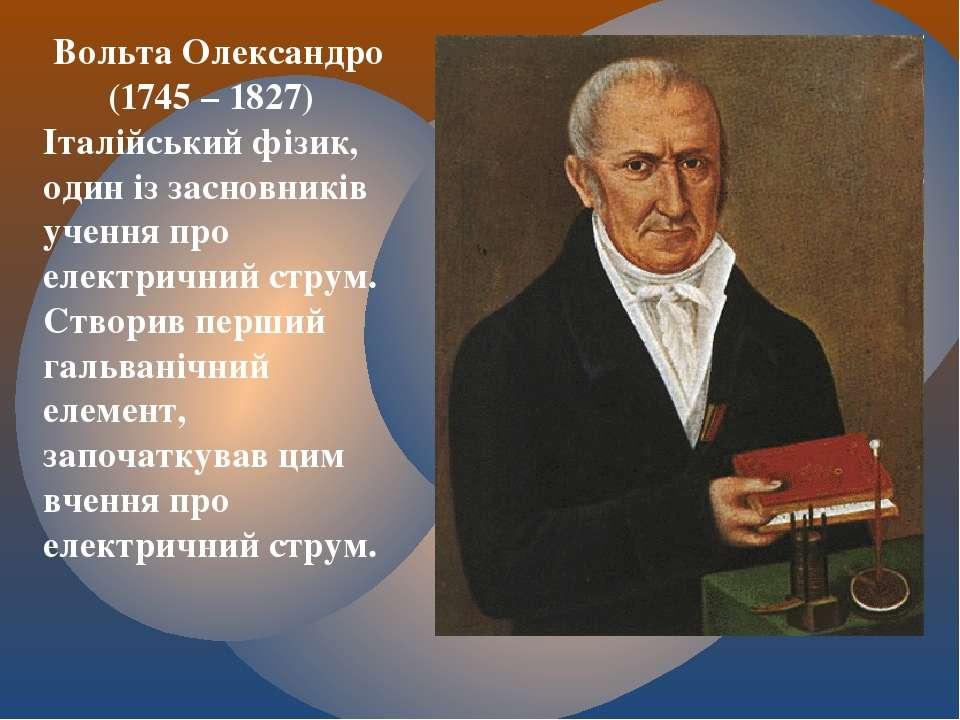 Вольта Олександро (1745 – 1827) Італійський фізик, один із засновників учення...
