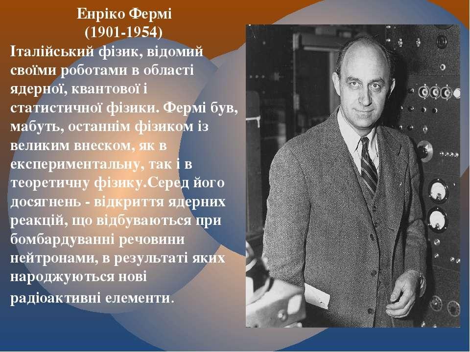 Енріко Фермі (1901-1954) Італійський фізик, відомий своїми роботами в області...