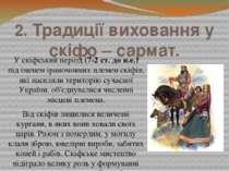 2. Традиції виховання у скіфо – сармат. У скіфський період (7-2 ст. до н.е.) ...