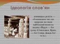 Ідеологія слов'ян язичницька релігія — обожнювання тих сил природи, що мали н...