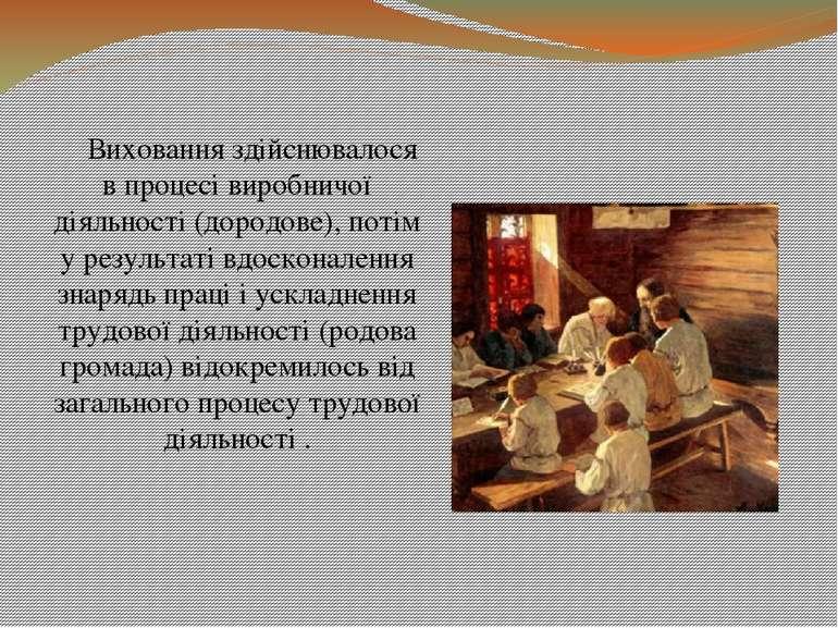 Виховання здійснювалося в процесі виробничої діяльності (дородове), потім у р...