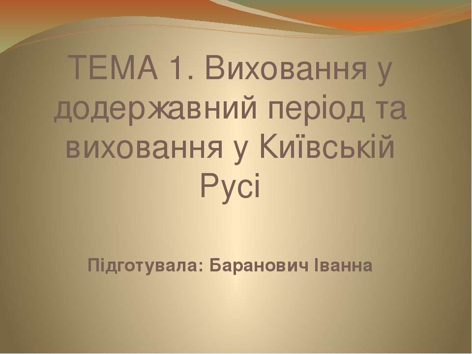 ТЕМА 1. Виховання у додержавний період та виховання у Київській Русі Підготув...