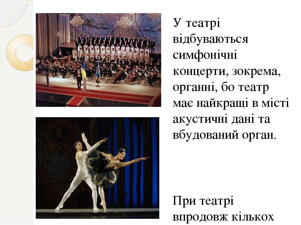 У театрі відбуваються симфонічні концерти, зокрема, органні, бо театр має най...