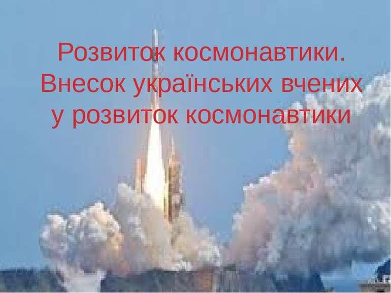 Розвиток космонавтики. Внесок українських вчених у розвиток космонавтики