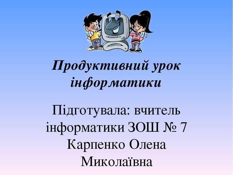 Продуктивний урок інформатики Підготувала: вчитель інформатики ЗОШ № 7 Карпен...
