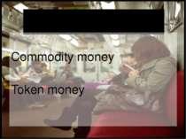 Classification of Money Commodity money Token money