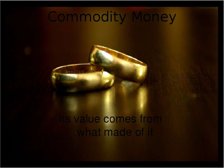 Commodity Money Its value comes from what made of it